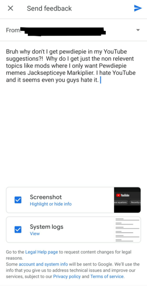 Bruh, Google, and Memes: X  Send feedback  From!  Bruh why don't I get pewdiepie in my YouTube  suggestions?! Why do I get just the non relevent  topics like mods where I only want Pewdiepie  memes Jacksepticeye Markiplier. I hate YouTube  and it seems even you guys hate it.  YouTube  Screenshot  Recently u  ear equations  Highlight or hide info  System logs  View  Go to the Legal Help page to request content changes for legal  reasons  Some account and system info will be sent to Google. We'll use the  info that you give us to address technical issues and improve our  services, subject to our Privacy policy and Terms of service. A True 9 Year old.