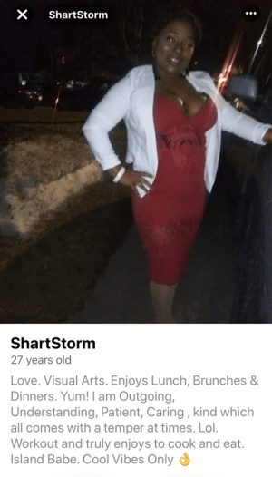That's gonna be a swipe left from me 💩: X ShartStorm  ShartStorm  27 years old  Love. Visual Arts. Enjoys Lunch, Brunches &  Dinners. Yum! I am Outgoing,  Understanding, Patient, Caring , kind which  all comes with a temper at times. Lol.  Workout and truly enjoys to cook and eat.  Island Babe. Cool Vibes Only That's gonna be a swipe left from me 💩