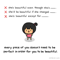 Ass, Beautiful, and Target: X she's beautiful even though she's  X she'd be beautiful if she changed  X she's beautiful except for  0  CHIBIRD  every piece of you doesn't need to be  perfect in order for you to be beautiful  chibird.com mitochondria-is-the-powerhouse:  chibird:  There are no conditions for you to be beautiful! Don't let anyone else (including yourself) tell you otherwise.   Yeah but real talk? Don't be a self absorbed ass either. Some criticism is fair.