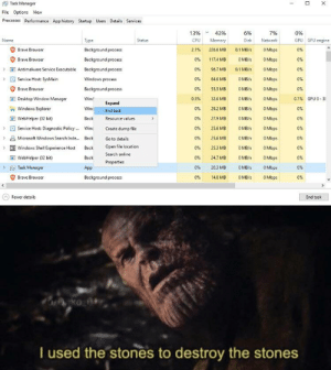 Memes, Microsoft, and Reddit: X  Task Manager  File Options View  Processes Performance App history Startup Users Details Services  43%  13%  6%  7%  0%  GPU GPU engine  Type  Status  CPU  Memory  Disk  Name  Network  Brave Browser  0 Mbps  Background process  2.1%  226.6 MB  0.1 MB/s  0 %  Brave Browser  0 %  0 MB/s  0 Mbps  Background process  1174 MB  0 %  Antimalware Service Executable  Background process  0%  96.7 MB  0.1 MB/s  O Mbps  0%  Service Host: SysMain  Windows process  0%  84,6 MB  0 MB/s  0 Mbps  0%  Brave Browser  Background process  0%  55.5 MB  0 MB/s  0 Mbps  0%  E Desktop Window Manager  Winc  0 MB/s  O Mbps  0.1% GPU 0-3  0.5%  32.6 MB  Expand  0 MB/s  Winc  O Mbps  Windows Explorer  0%  29.2 MB  0%  End task  0 %  0 MB/s  OMbps  WebHelper (32 bit)  Back  Resource values  27.9 MB  0%  Service Host: Diagnostic Policy  Winc  0%  25.6 MB  0MB/s  O Mbps  0%  Create dump file  0%  0 Mbps  0%  Microsoft Windows Search Inde..  Back  25.6 MB  OMB/s  Go to details  Open file location  25.3 MB  Windows Shell Experience Host  Back  0%  0 MB/s  O Mbps  0%  Search online  0 %  0 Mbps  0 MB/s  WebHelper (32 bit)  Back  24.7 MB  0 %  Properties  0 MB/s  Task Manager  App  0%  20.3 MB  O Mbps  0%  Brave Browser  0 Mbps  Background process  0%  14.0 MB  0 MB/s  0%  Fewer details  End task  ko A  I used the stones to destroy the stones Imagine reddit without thanos memes