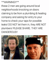 Stay safe out there.: *x  these 2 men are going around local  neighborhoods knocking on doors  claiming to be from a plumbing & heating  company and asking for entry to your  home to check your taps for possible  leaks! DO NOT let them in, they ARE NOT  plumbers! PLEASE SHARE. THEY ARE  DANGEROUS!! Stay safe out there.