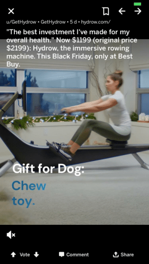 """A rowing machine.... for my dog??: X  u/GetHydrow GetHydrow 5 d hydrow.com/  """"The best investment I've made for my  overall health."""" Now $1199 (original price  $2199): Hydrow, the immersive rowing  machine. This Black Friday, only at Best  Buy  Gift for Dog  Chew  toy.  Vote  Comment  Share A rowing machine.... for my dog??"""