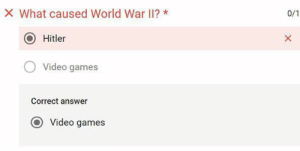 Teacher, Video Games, and Games: X What caused World War Il? *  0/1  Hitler  Video games  Correct answer  Video games  X When your teacher is a boomer