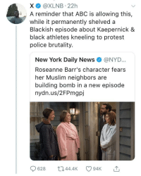 <p>The age of blatant bias (via /r/BlackPeopleTwitter)</p>: X @XLNB 22h  iA reminder that ABC is allowing this,  while it permanently shelved a  Blackish episode about Kaepernick &  black athletes kneeling to protest  police brutality.  New York Daily News e》 @NYD..  Roseanne Barr's character fears  her Muslim neighbors are  building bomb in a new episode  nydn.us/2FPmgpj  628 044.4 94K <p>The age of blatant bias (via /r/BlackPeopleTwitter)</p>