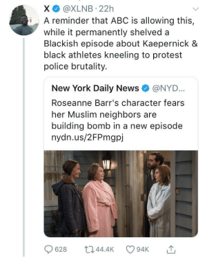 The age of blatant bias: X @XLNB 22h  iA reminder that ABC is allowing this,  while it permanently shelved a  Blackish episode about Kaepernick &  black athletes kneeling to protest  police brutality.  New York Daily News e》 @NYD..  Roseanne Barr's character fears  her Muslim neighbors are  building bomb in a new episode  nydn.us/2FPmgpj  628 044.4 94K The age of blatant bias