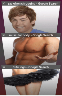 Google, Zac Efron, and Google Search: X zac efron shrugging - Google Search  X  muscular body - Google Search  tutu legs - Google Search