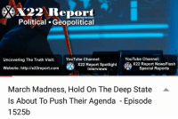 Watch here -----> https://youtu.be/nypT4GxmzFE: X22 Report  Political . Geopolitical  uncovering the truth  YouTube Channel:  ROX22 Report NewsFlash  Uncovering The Truth Visit:YouTube Channel:  % X22 Report Spotlight  Website: http:llx22report.com  Interviews  Special Reports  March Madness, Hold On The Deep State  Is About To Push Their Agenda - Episode  1525b  - Watch here -----> https://youtu.be/nypT4GxmzFE