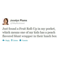 Jocelyn Plums: Jocelyn Plums  @FilthyRichmond  Just found a Fruit Roll-Up in my pocket,  which means one of my kids has a peach  flavored blunt wrapper in their lunch box  Reply  D Delete  Favorite
