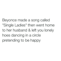"Beyonce, Dancing, and Funny: Beyonce made a song called  ""Single Ladies"" then went home  to her husband & left you lonely  hoes dancing in a circle  pretending to be happy Lmaooo y'all hoes stupid 😭😭"
