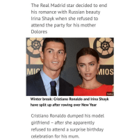 No girl is worth more than your mother. True role model @cristiano: The Real Madrid star decided to end  his romance with Russian beauty  Irina Shayk when she refused to  attend the party for his mother  Dolores  IOS  MIP  Getty  Winter break: Cristiano Ronaldo and lrina Shayk  have split up after rowing over New Year  Cristiano Ronaldo dumped his model  girlfriend after she apparently  refused to attend a surprise birthday  celebration for his mum. No girl is worth more than your mother. True role model @cristiano