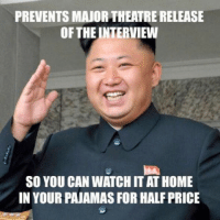 Good guy Kim Jong-Un-Thank you Kim. Do not scroll without thanking Kim Jong-Un: PREVENTS MAJORTHEATRE RELEASE  OF THE NTERVIEW  so YOU CAN WATCH IT AT HOME  IN YOUR PAJAMAS FOR HALF PRICE Good guy Kim Jong-Un-Thank you Kim. Do not scroll without thanking Kim Jong-Un