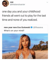 Friends, New Year's, and Time: xae  @thisisnotxavier  one day you and your childhood  friends all went out to play for the last  time and none of you realized  new year new Eva Gutowski  What's on your mind?  @lifeaseva @sigh is amazing, follow them