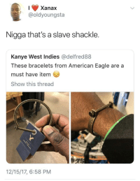 "Blackpeopletwitter, Kanye, and Xanax: Xanax  @oldyoungsta  Nigga that's a slave shackle.  Kanye West Indies @delfred88  These bracelets from American Eagle are a  must have item  Show this thread  12/15/17, 6:58 PM <p>A ""must have"" item (via /r/BlackPeopleTwitter)</p>"