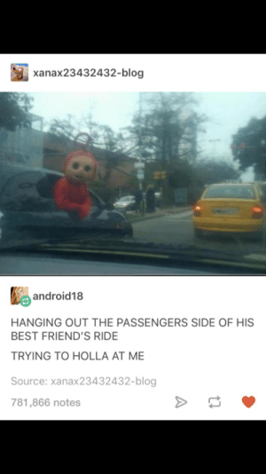 Friends, Hoe, and Best: xanax23432432-blog  android18  HANGING OUT THE PASSENGERS SIDE OF HIS  BEST FRIEND'S RIDE  TRYING TO HOLLA AT ME  Source: xanax23432432-blog  781,866 notes Po aint a hoe