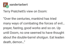"""Death, Good, and Prayer: xandertarbert  Terry Pratchett's view on Doom:  """"Over the centuries, mankind has tried  many ways of combating the forces of evil.  prayer, fasting, good works and so on. Up  until Doom, no one seemed to have thought  about the double-barrel shotgun. Eat leaden  death, demon..."""""""