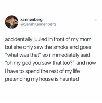 "God, Life, and My House: xannenberg  @SarahKannenberg  accidentally juuled in front of my mom  but she only saw the smoke and goes  ""what was that"" so i immediately said  ""oh my god you saw that too?"" and now  i have to spend the rest of my life  pretending my house is haunted @drgrayfang is by far the most savage page on IG"
