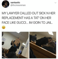 Gucci, Jail, and Lawyer: xantastic  @thcmoonman  MY LAWYER CALLED OUT SICK N HER  REPLACEMENT HAS A TAT' ONHER  FACE LIKE GUCCI... IM GOIN TO JAIL Ya lawyer walk in w a tear drop tatoo wyd?