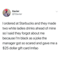 We live in a society.: Xavier  @10avier  I ordered at Starbucks and they made  two white ladies drinks ahead of mine  so l said they forgot about me  because I'm black as a joke the  manager got so scared and gave me a  $25 dollar gift card Imfao We live in a society.