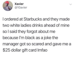 Starbucks, Black, and Mean: Xavier  @10avier  Iordered at Starbucks and they made  two white ladies drinks ahead of mine  so I said they forgot about me  because I'm black as a joke the  manager got so scared and gave me a  $25 dollar gift card Imfao I mean if you insist