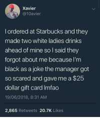 Blackpeopletwitter, Starbucks, and Black: Xavier  @10avier  l ordered at Starbucks and they  made two white ladies drinks  ahead of mine so l said they  forgot about me because l'm  black as a joke the manager got  so scared and gave me a $25  dollar gift card Imfao  19/06/2018, 8:31 AM  2,865 Retweets 20.7K Likes <p>Just another day at Starbucks (via /r/BlackPeopleTwitter)</p>