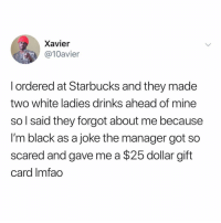 :-: Xavier  @10avier  l ordered at Starbucks and they made  two white ladies drinks ahead of mine  so l said they forgot about me because  I'm black as a joke the manager got so  scared and gave me a $25 dollar gift  card Imfao :-