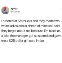 dead: Xavier  @10avier  l ordered at Starbucks and they made two  white ladies drinks ahead of mine so I said  they forgot about me because I'm black as  a joke the manager got so scared and gave  me a $25 dollar gift card Imfao dead