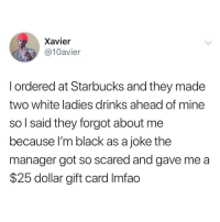 Starbucks, Black, and Live: Xavier  @10avier  l ordered at Starbucks and they made  two white ladies drinks ahead of mine  so l said they forgot about me  because I'm black as a joke the  manager got so scared and gave me a  $25 dollar gift card Imfao We live in a society.