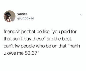 """I don't like them people: xavier  @6godxae  friendships that be like """"you paid for  that so i'll buy these"""" are the best.  can't fw people who be on that """"nahh  u owe me $2.37"""" I don't like them people"""