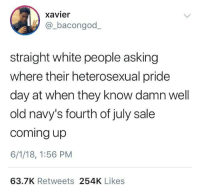 Blackpeopletwitter, White People, and White: xavier  bacongod_  straight white people asking  where their heterosexual pride  day at when they know damn well  old navy's fourth of july sale  coming up  6/1/18, 1:56 PM  63.7K Retweets 254K Likes <p>Heterosexual pride day (via /r/BlackPeopleTwitter)</p>