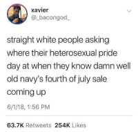 Funny, White People, and White: xavier  @_bacongod_  straight white people asking  where their heterosexual pride  day at when they know damn well  old navy's fourth of july sale  coming up  6/1/18, 1:56 PM  63.7K Retweets 254K Likes I'm gay for 8 pocket cargo shorts!!!!!!