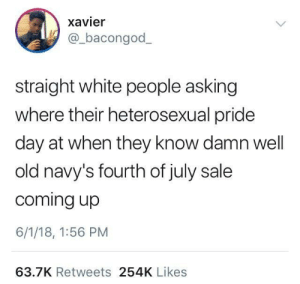 Dank, Memes, and Target: xavier  bacongod_  straight white people asking  where their heterosexual pride  day at when they know damn well  old navy's fourth of july sale  coming up  6/1/18, 1:56 PM  63.7K Retweets 254K Likes Heterosexual pride day by gangbangkang FOLLOW HERE 4 MORE MEMES.
