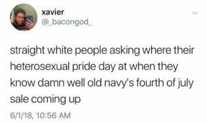 Dank, White People, and White: xavier  @_bacongod  straight white people asking where their  heterosexual pride day at when they  know damn well old navy's fourth of july  sale coming up  6/1/18, 10:56 AM