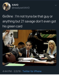 Iphone, Savage, and Twitter: XAVO  @readysetXAVO  6ix9ine l'm not tryna be that guy or  anything but 21 savage don't even got  his green card  4:44 PM. 2/3/19 Twitter for iPhone Who snitched?