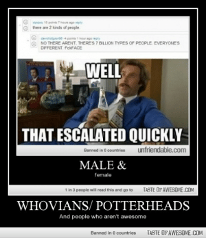 Whovians/ Potterheadshttp://omg-humor.tumblr.com: xaxaxa 10 points 7 hours ago reply  there are 2 kinds of people.  davidiotgrense 4 points 1 hour ago reply  NO THERE ARENT, THERE'S 7 BILLION TYPES OF PEOPLE. EVERYONE'S  DIFFERENT. PckFACE  WELL  THAT ESCALATED QUICKLY  unfriendable.com  Banned in 0 countries  MALE &  female  1 in 3 people will read this and go to  TASTE OF AWESOME.COM  WHOVIANS/ POTTERHEADS  And people who aren't awesome  TASTE OF AWESOME.COM  Banned in 0 countries Whovians/ Potterheadshttp://omg-humor.tumblr.com