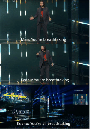 Man, All, and Youre:  #Xb xE3  Man: You're breathtaking  Keanu: You're breathtaking  (NXBOX  Keanu: You're all breathtaking Found on r/technicallythetruth