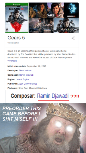 Microsoft, Shit, and Wikipedia: XBCKONE  CONsaERRDE  GEARS  EARS 5  GEARS  More images  AP  Gears 5  Video game  Gears 5 is an upcoming third-person shooter video game being  developed by The Coalition that will be published by Xbox Game Studios  for Microsoft Windows and Xbox One as part of Xbox Play Anywhere.  Wikipedia  Initial release date: September 10, 2019  Developer: The Coalition  Composer: Ramin Djawadi  Engine: Unreal Engine  Publisher: Xbox Game Studios  Platforms: Xbox One, Microsoft Windows  Composer: Ramin Djawadi ??!!  PREORDER THIS  GAME BEFORE I  SHIT M'SELF !!! Gears 5? Yeah no I don't think I'm gonna be.....wait, isn't that...HOLY SHIT ?!?!?!
