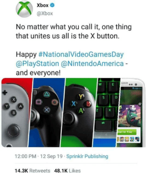 A true gamer knows: Xbox O  @Xbox  No matter what you call it, one thing  that unites us all is the X button.  Happy #NationalVideoGamesDay  @PlayStation @NintendoAmerica -  and everyone!  ELS  alt  stall for Free  12:00 PM 12 Sep 19 · Sprinklr Publishing  14.3K Retweets 48.1K Likes  DI A true gamer knows