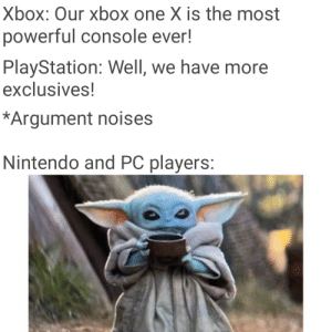 *Laughs un-noticed*: Xbox: Our xbox one X is the most  powerful console ever!  PlayStation: Well, we have more  exclusives!  *Argument noises  Nintendo and PC players: *Laughs un-noticed*