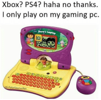 Ps4, Xbox, and Laptop: Xbox? PS4? haha no thanks.  I only play on my gaming pc  Dora's Laptop  IG: PolarSaurusRex