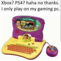 4chan, Memes, and Music: Xbox PS4? haha no thanks.  I only play on my gaming pc  Dora's Laptop ____________________________________________ Follow my personal account @noahdovb (Photography, music, and shit) ___________________________________________ eataburger filthyfrank edgymemes triggered offensivecontent papafranku dankmemes edgy4days kidzbop ayylmao offensive cringe 4chan edgybullshit fantasticfuckers injectedmemes memecucks edgy filthyfrank