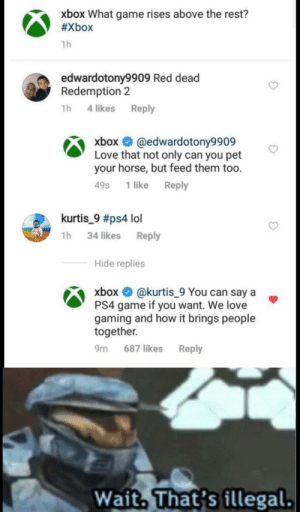 Ohhh yeah it's all coming together by Solid-Snack-e MORE MEMES: xbox What game rises above the rest?  #Xbox  1h  edwardotony9909 Red dead  Redemption 2  1h 4 likes  Reply  xbox O @edwardotony9909  Love that not only can you pet  your horse, but feed them too.  Reply  49s  1 like  kurtis_9 #ps4 lol  1h 34 likes Reply  Hide replies  xbox O @kurtis_9 You can say a  PS4 game if you want. We love  gaming and how it brings people  together.  Reply  9m  687 likes  Wait. That's illegal. Ohhh yeah it's all coming together by Solid-Snack-e MORE MEMES