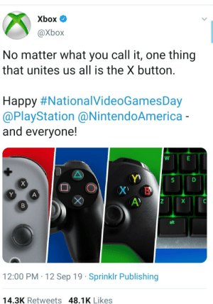 How wholesome…: Xbox  @Xbox  No matter what you call it, one thing  that unites us all is the X button.  Happy #NationalVideoGamesDay  @PlayStation @NintendoAmerica -  and everyone!  Y)  X В  A)  х  Y  A  X  B  alt  12:00 PM 12 Sep 19 Sprinklr Publishing  14.3K Retweets 48.1K Likes How wholesome…