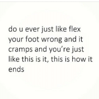 Regram @boywithnojob: do u ever just like flex  your foot wrong and it  cramps and you're just  like this is it, this is how it  ends Regram @boywithnojob