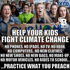 ...so why are we blaming the kids who have had almost no choice in consumption yet?: XCO  BROWER  REPORT  HELP YOUR KIDS  FIGHT CLIMATE CHANGE  NO PHONES, NO IPADS, NO TV, NO XBOX  NO COMPUTERS, NO NEW CLOTHES  NO NEW SHOES, NO NEW BAGS, NO MAKE-UP,  NO MOTOR VEHICLES, NO RIDES TO SCHOOL.  PRACTICE WHAT YOU PREACH ...so why are we blaming the kids who have had almost no choice in consumption yet?