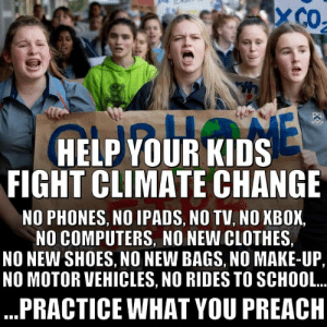 Clothes, Computers, and Preach: XCO  E  HELP YOUR KIDS  FIGHT CLIMATE CHANGE  NO PHONES, NO IPADS, NO TV, NO XBOX  NO COMPUTERS NO NEW CLOTHES,  NO NEW SHOES, NO NEW BAGS, NO MAKE-UP,  NO MOTOR VEHICLES, NO RIDES TO SCHOOL.  PRACTICE WHAT YOU PREACH Ugh