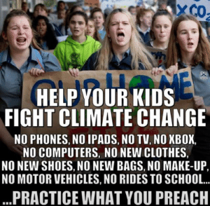 Boomer alert, Boomer alert, this is not a drill, I repeat, this is not a drill: XCO  HELP YOUR KIDS  FIGHT CLIMATE CHANGE  NO PHONES, NO IPADS, NO TV, NO XBOX,  NO COMPUTERS, NO NEW CLOTHES,  NO NEW SHOES, NO NEW BAGS, NO MAKE-UP,  NO MOTOR VEHICLES, NO RIDES TO SCHOOL..  ...PRACTICE WHAT YOU PREACH Boomer alert, Boomer alert, this is not a drill, I repeat, this is not a drill