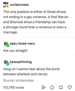 i loved the sherlock ep where naruto showed up: xcrisscrossx  The only positive to either of these shows  not ending in a gay romance, is that Naruto  and Sherlock show a friendship can have  a stronger bond than a romance or even a  marriage.  sasu-loves-naru  Are you straight  kawosh1nning  hang on i wanna hear about the bond  between sherlock and naruto  Source: xcrisscrossx  113,785 notes i loved the sherlock ep where naruto showed up