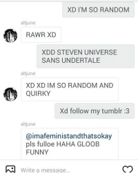 ThIS: XD I'M SO RANDOM  alt june  RAWR XD  XDD STEVEN UNIVERSE  SANS UNDERTALE  alt june  XD XD IM SO RANDOM AND  QUIRKY  Xd follow my tumblr :3  alt june  Caimafeministandthatsokay  pls fulloe HAHA GLOOB  FUNNY  Write a message... ThIS