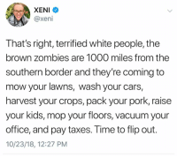 And ... precisely.: XENI  @xeni  That's right, terrified white people, the  brown zombies are 1000 miles from the  southern border and they're coming to  mow your lawns, wash your cars,  harvest your crops, pack your pork, raisee  your kids, mop your floors, vacuum your  office, and pay taxes. Time to flip out.  10/23/18, 12:27 PM And ... precisely.