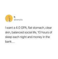 Life, Money, and Bank: @xenylic  I want a 4.0 GPA, flat stomach, clear  skin, balanced social life, 10 hours of  sleep each night and money in the  bank.